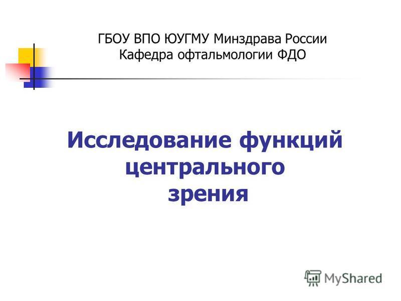 Исследование функций центрального зрения ГБОУ ВПО ЮУГМУ Минздрава России Кафедра офтальмологии ФДО