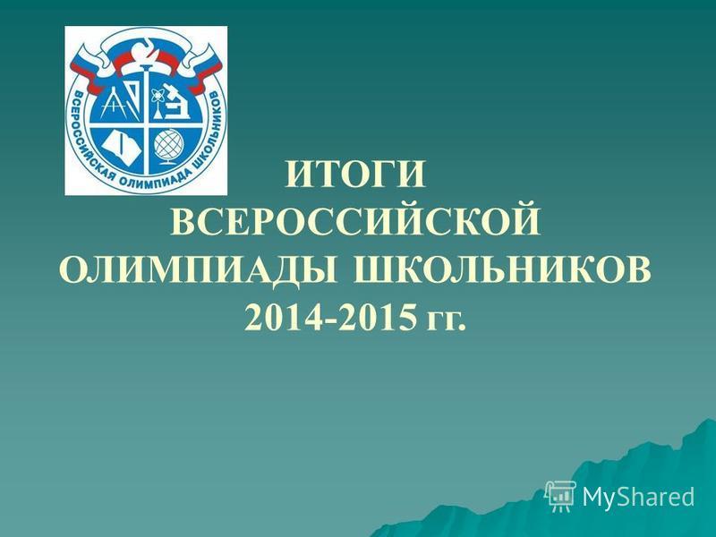 ИТОГИ ВСЕРОССИЙСКОЙ ОЛИМПИАДЫ ШКОЛЬНИКОВ 2014-2015 гг.