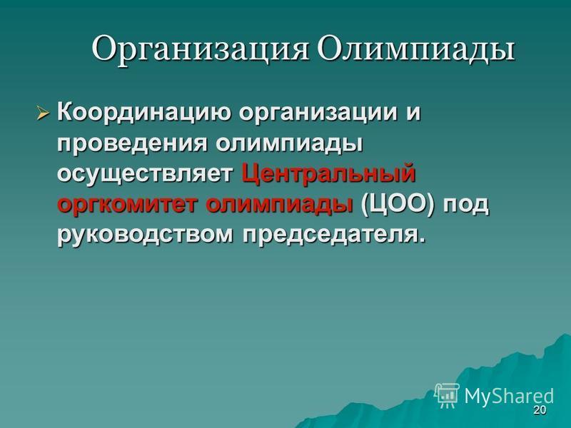 Организация Олимпиады 20 Координацию организации и проведения олимпиады осуществляет Центральный оргкомитет олимпиады (ЦОО) под руководством председателя. Координацию организации и проведения олимпиады осуществляет Центральный оргкомитет олимпиады (Ц