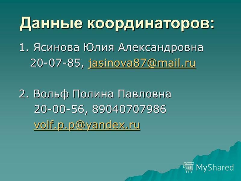 Данные координаторов: 1. Ясинова Юлия Александровна 20-07-85, jasinova87@mail.ru 20-07-85, jasinova87@mail.rujasinova87@mail.ru 2. Вольф Полина Павловна 20-00-56, 89040707986 20-00-56, 89040707986 volf.p.p@yandex.ru volf.p.p@yandex.ruvolf.p.p@yandex.