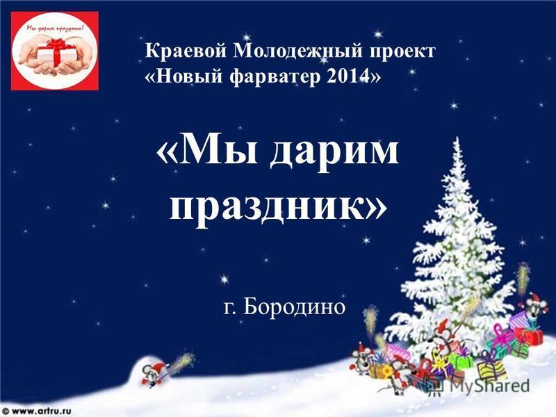 «Мы дарим праздник» г. Бородино Краевой Молодежный проект «Новый фарватер 2014»