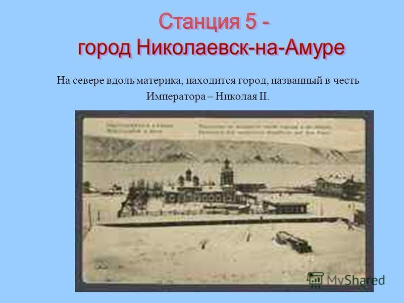 На севере вдоль материка, находится город, названный в честь Императора – Николая II.