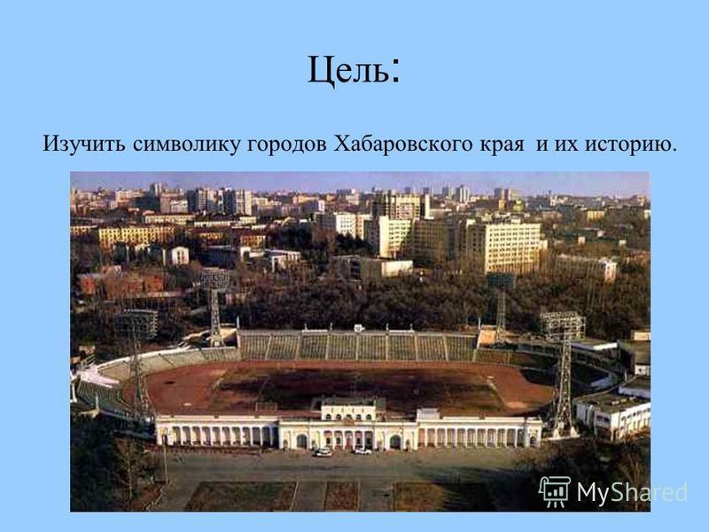 Цель : Изучить символику городов Хабаровского края и их историю.