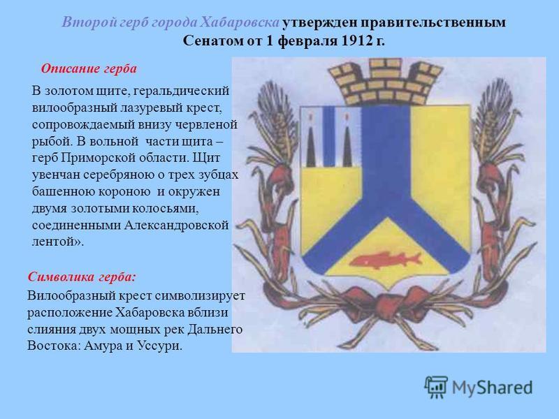 Второй герб города Хабаровска утвержден правительственным Сенатом от 1 февраля 1912 г. Описание герба В золотом щите, геральдический вилообразный лазоревый крест, сопровождаемый внизу червленой рыбой. В вольной части щита – герб Приморской области. Щ