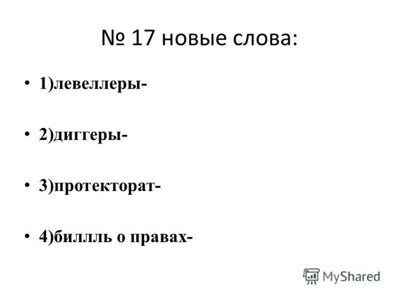 17 новые слова: 1)левеллеры- 2)диггеры- 3)протекторат- 4)билль о правах-