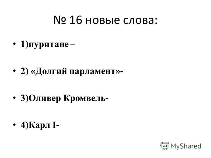 16 новые слова: 1)пуритане – 2) «Долгий парламент»- 3)Оливер Кромвель- 4)Карл I-