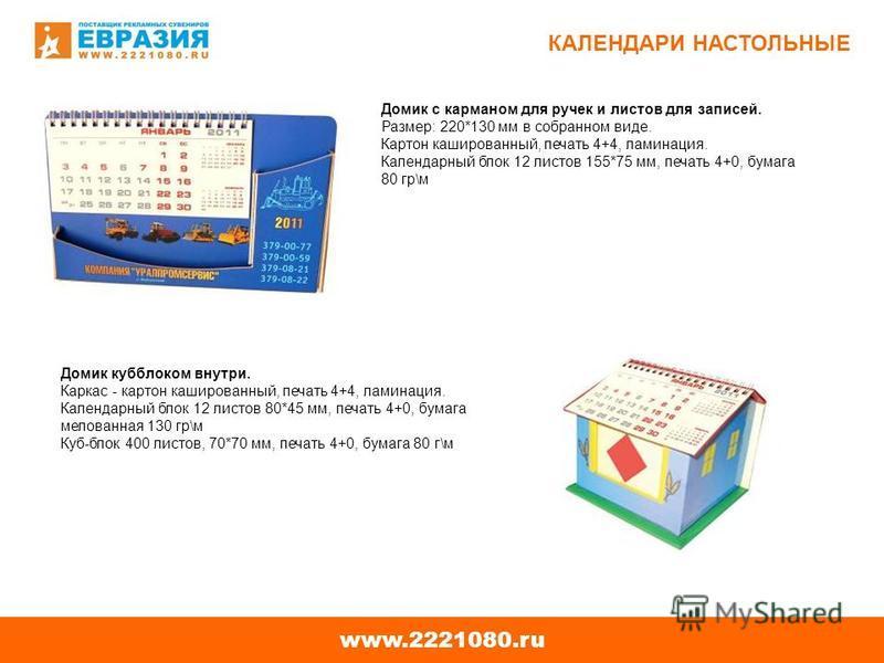 www.2221080. ru КАЛЕНДАРИ НАСТОЛЬНЫЕ Домик c карманом для ручек и листов для записей. Размер: 220*130 мм в собранном виде. Картон кашированный, печать 4+4, ламинация. Календарный блок 12 листов 155*75 мм, печать 4+0, бумага 80 гр\м Домик каблуком вну