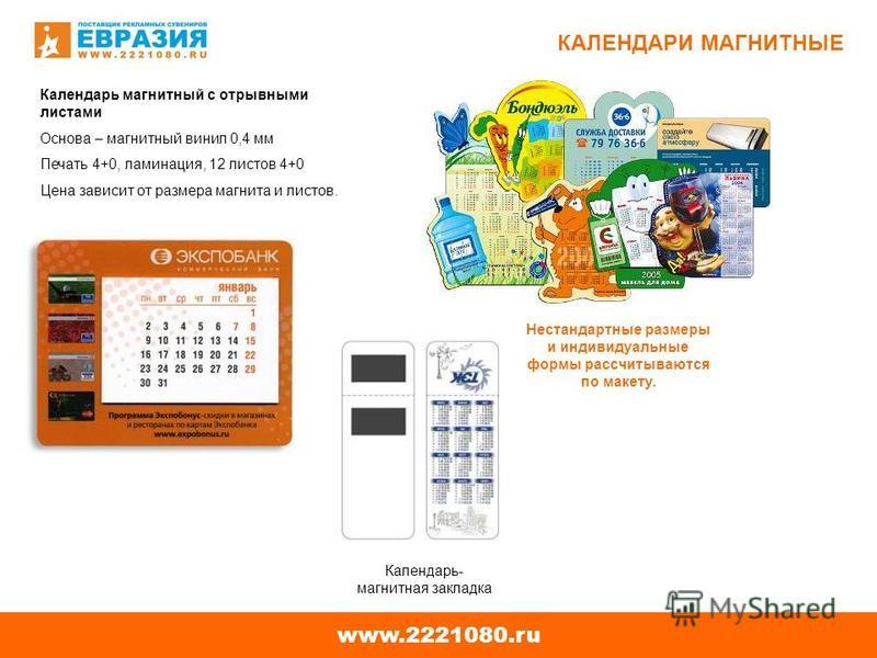 www.2221080. ru КАЛЕНДАРИ МАГНИТНЫЕ Календарь магнитный с отрывными листами Основа – магнитный винил 0,4 мм Печать 4+0, ламинация, 12 листов 4+0 Цена зависит от размера магнита и листов. Календарь- магнитная закладка Нестандартные размеры и индивидуа