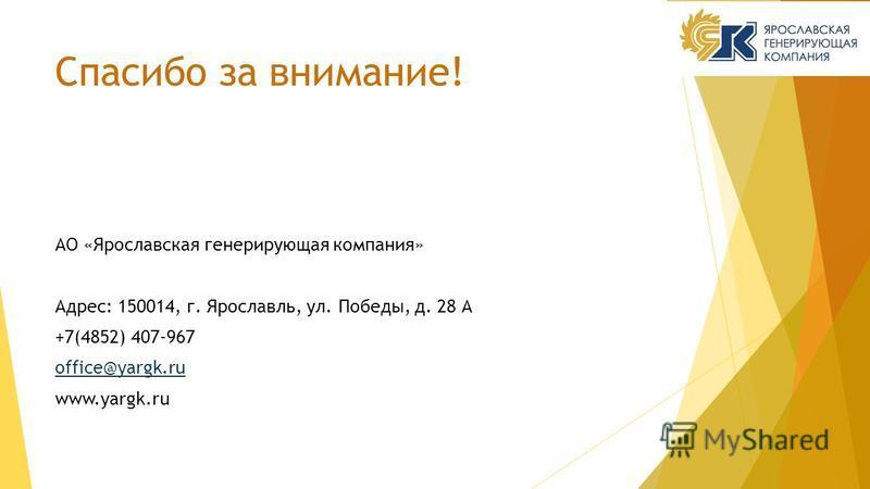 Спасибо за внимание! АО «Ярославская генерирующая компания» Адрес: 150014, г. Ярославль, ул. Победы, д. 28 А +7(4852) 407-967 office@yargk.ru www.yargk.ru