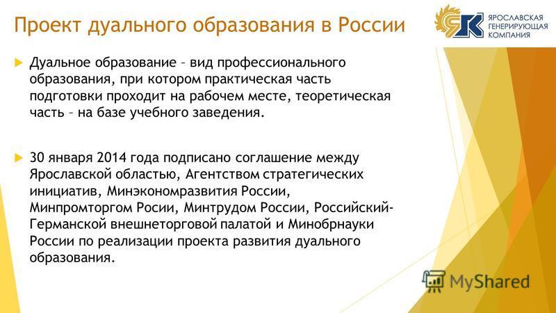 Проект дуального образования в России Дуальное образование – вид профессионального образования, при котором практическая часть подготовки проходит на рабочем месте, теоретическая часть – на базе учебного заведения. 30 января 2014 года подписано согла