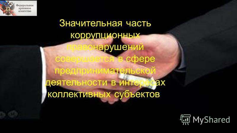 Значительная часть коррупционных правонарушений совершается в сфере предпринимательской деятельности в интересах коллективных субъектов.