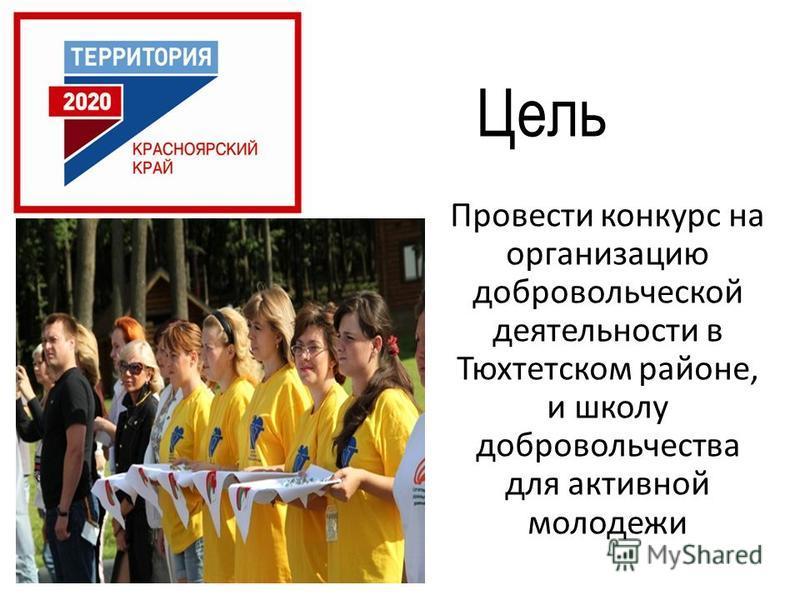 Цель Провести конкурс на организацию добровольческой деятельности в Тюхтетском районе, и школу добровольчества для активной молодежи