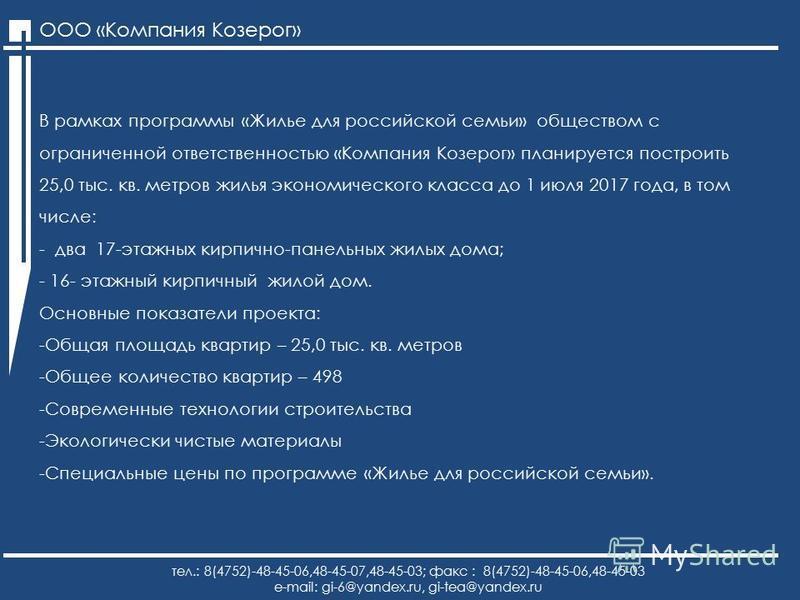 ООО «Компания Козерог» тел.: 8(4752)-48-45-06,48-45-07,48-45-03; факс : 8(4752)-48-45-06,48-45-03 e-mail: gi-6@yandex.ru, gi-tea@yandex.ru В рамках программы «Жилье для российской семьи» обществом с ограниченной ответственностью «Компания Козерог» пл