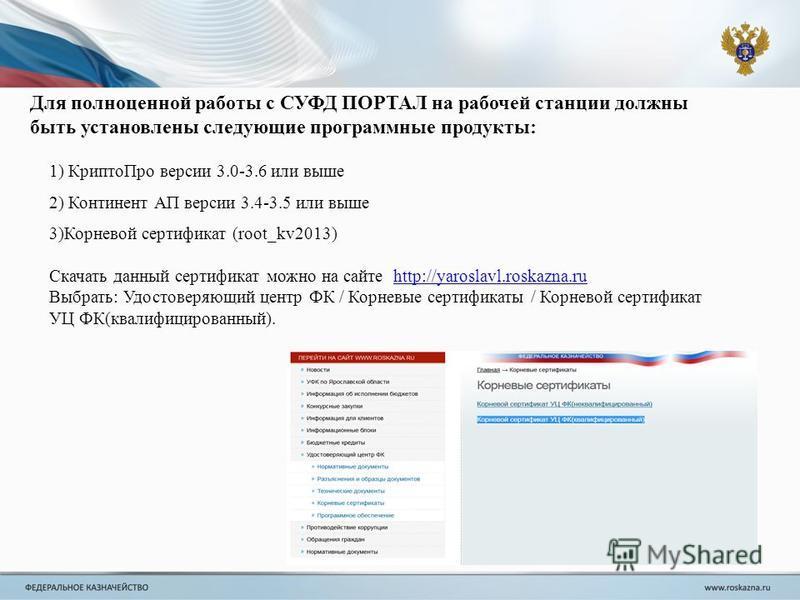 Для полноценной работы с СУФД ПОРТАЛ на рабочей станции должны быть установлены следующие программные продукты: 1) Крипто Про версии 3.0-3.6 или выше 2) Континент АП версии 3.4-3.5 или выше 3)Корневой сертификат (root_kv2013) Скачать данный сертифика