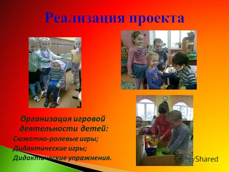 Организация игровой деятельности детей: Сюжетно-ролевые игры; Дидактические игры; Дидактические упражнения.