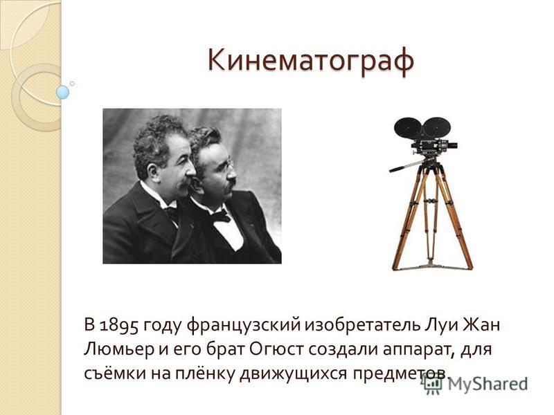 Кинематограф В 1895 году французский изобретатель Луи Жан Люмьер и его брат Огюст создали аппарат, для съёмки на плёнку движущихся предметов.