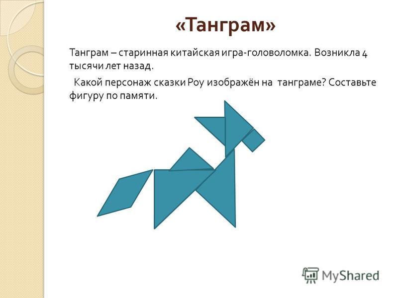 « Танграм » Танграм – старинная китайская игра - головоломка. Возникла 4 тысячи лет назад. Какой персонаж сказки Роу изображён на танграме ? Составьте фигуру по памяти.