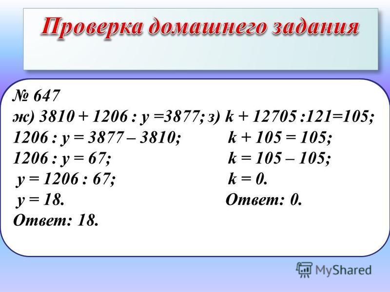 647 д) 88880 : 110 + х = 809; е) 6871 + р : 121 = 7000; 808 + х = 809; р : 121 = 7000 – 6871; х = 809 – 808; р : 121 = 129; х = 1. р = 129 · 121; Ответ: 1. р = 15609. Ответ: 15609. 647 ж) 3810 + 1206 : у =3877; з) k + 12705 :121=105; 1206 : y = 3877