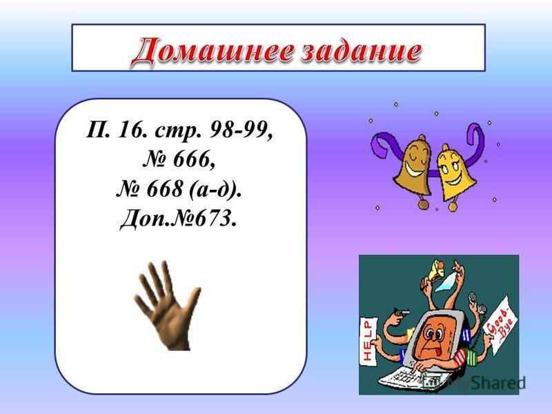 П. 16. стр. 98-99, 666, 668 (а-д). Доп.673.