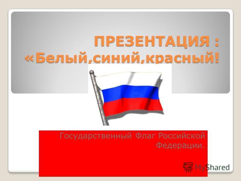 ПРЕЗЕНТАЦИЯ : «Белый,синий,красный! Государственный Флаг Российской Федерации.