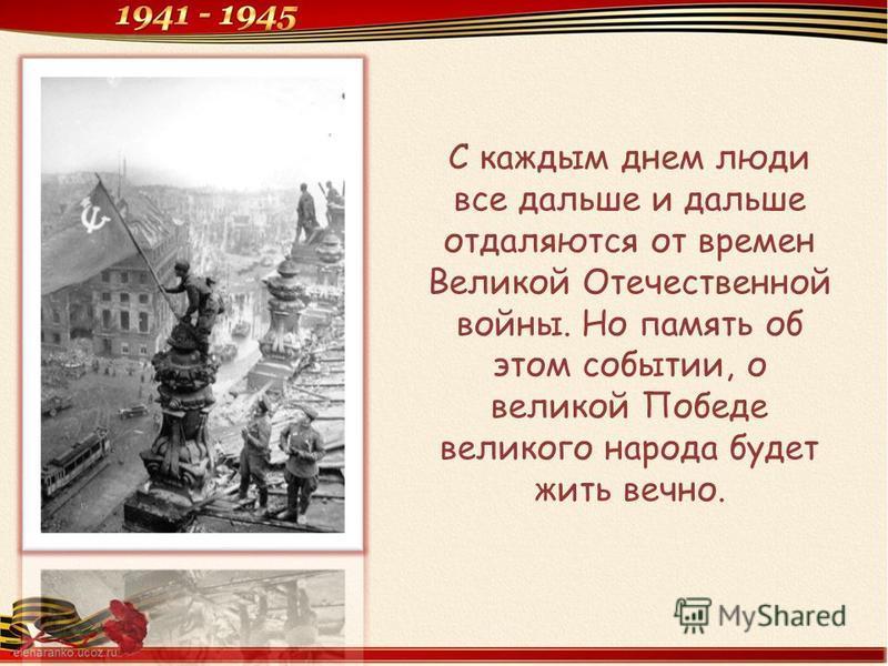 С каждым днем люди все дальше и дальше отдаляются от времен Великой Отечественной войны. Но память об этом событии, о великой Победе великого народа будет жить вечно.