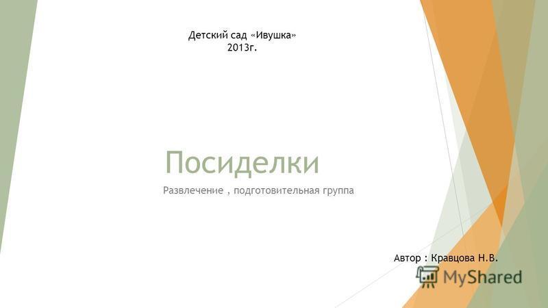 Посиделки Развлечение, подготовительная группа Детский сад «Ивушка» 2013 г. Автор : Кравцова Н.В.
