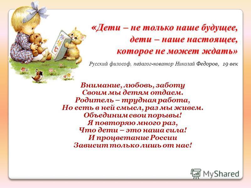 Внимание, любовь, заботу Своим мы детям отдаем. Родитель – трудная работа, Но есть в ней смысл, раз мы живем. Объединим свои порывы! Я повторяю много раз, Что дети – это наша сила! И процветание России Зависит только лишь от нас! « Дети – не только н