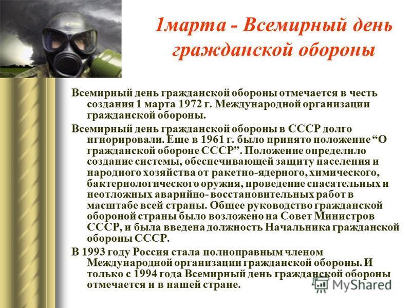 1 марта - Всемирный день гражданской обороны Всемирный день гражданской обороны отмечается в честь создания 1 марта 1972 г. Международной организации гражданской обороны. Всемирный день гражданской обороны в СССР долго игнорировали. Еще в 1961 г. был