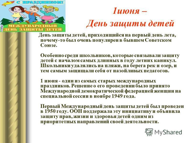 1 июня – День защиты детей День защиты детей, приходящийся на первый день лета, почему-то был очень популярен в бывшем Советском Союзе. Особенно среди школьников, которые связывали защиту детей с началом самых длинных в году летних каникул. Школьники
