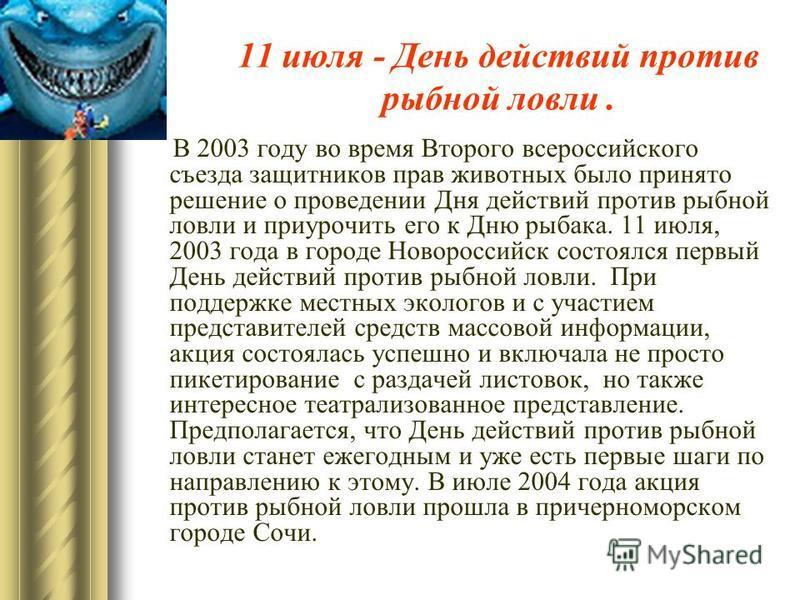 11 июля - День действий против рыбной ловли. В 2003 году во время Второго всероссийского съезда защитников прав животных было принято решение о проведении Дня действий против рыбной ловли и приурочить его к Дню рыбака. 11 июля, 2003 года в городе Нов