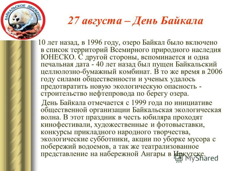 27 августа – День Байкала 10 лет назад, в 1996 году, озеро Байкал было включено в список территорий Всемирного природного наследия ЮНЕСКО. С другой стороны, вспоминается и одна печальная дата - 40 лет назад был пущен Байкальский целлюлозно-бумажный к