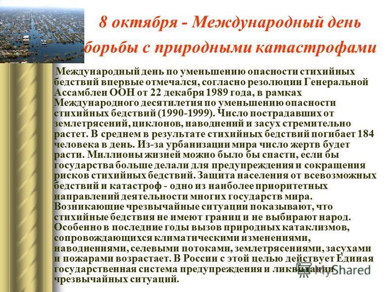 8 октября - Международный день борьбы с природными катастрофами Международный день по уменьшению опасности стихийных бедствий впервые отмечался, согласно резолюции Генеральной Ассамблеи ООН от 22 декабря 1989 года, в рамках Международного десятилетия