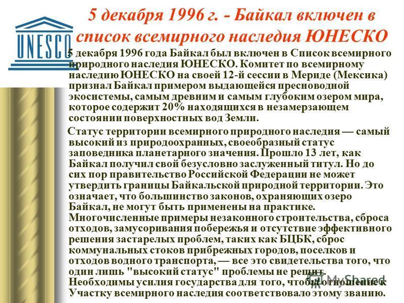 5 декабря 1996 г. - Байкал включен в список всемирного наследия ЮНЕСКО 5 декабря 1996 года Байкал был включен в Список всемирного природного наследия ЮНЕСКО. Комитет по всемирному наследию ЮНЕСКО на своей 12-й сессии в Мериде (Мексика) признал Байкал