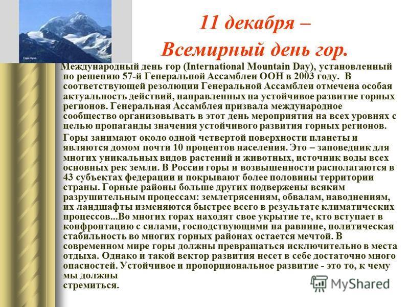 11 декабря – Всемирный день гор. Международный день гор (International Mountain Day), установленный по решению 57-й Генеральной Ассамблеи ООН в 2003 году. В соответствующей резолюции Генеральной Ассамблеи отмечена особая актуальность действий, направ