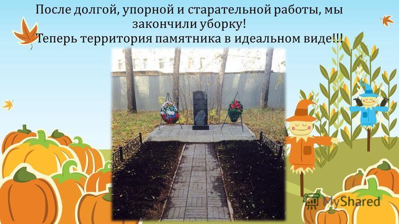После долгой, упорной и старательной работы, мы закончили уборку! Теперь территория памятника в идеальном виде!!!