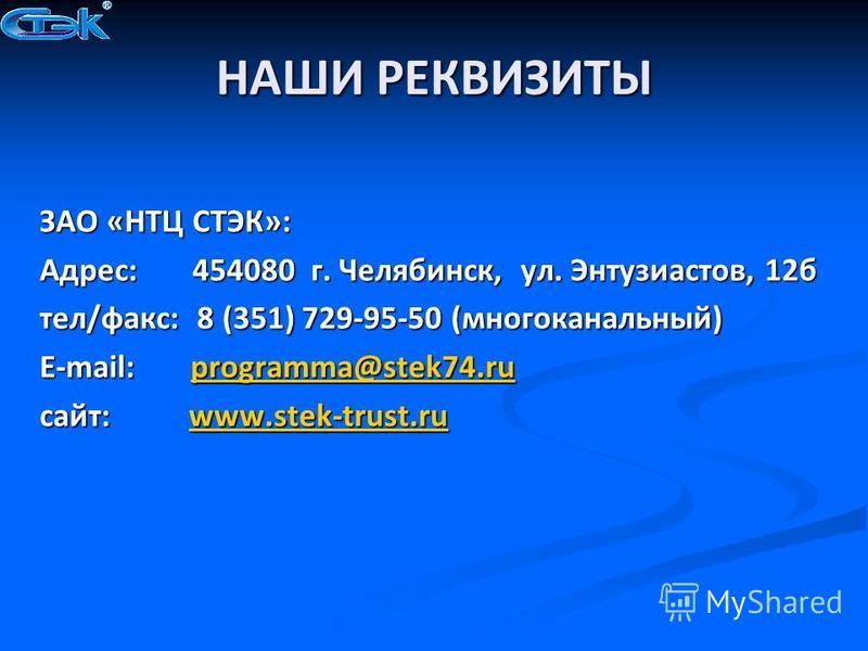 НАШИ РЕКВИЗИТЫ ЗАО «НТЦ СТЭК»: Адрес: 454080 г. Челябинск, ул. Энтузиастов, 12 б тел/факс: 8 (351) 729-95-50 (многоканальный) E-mail: programma@stek74. ru programma@stek74. ru сайт: www.stek-trust.ru www.stek-trust.ru