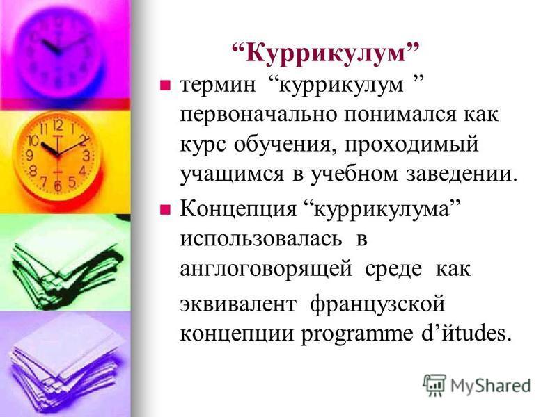 Куррикулум термин куррикулум первоначально понимался как курс обучения, проходимый учащимся в учебном заведении. Концепция куррикулума использовалась в англоговорящей среде как эквивалент французской концепции programme dйtudes.