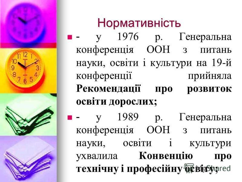 Нормативність Нормативність - у 1976 р. Генеральна конференція ООН з питань науки, освіти і культури на 19-й конференції прийняла Рекомендації про розвиток освіти дорослих; - у 1989 р. Генеральна конференція ООН з питань науки, освіти і культури ухва