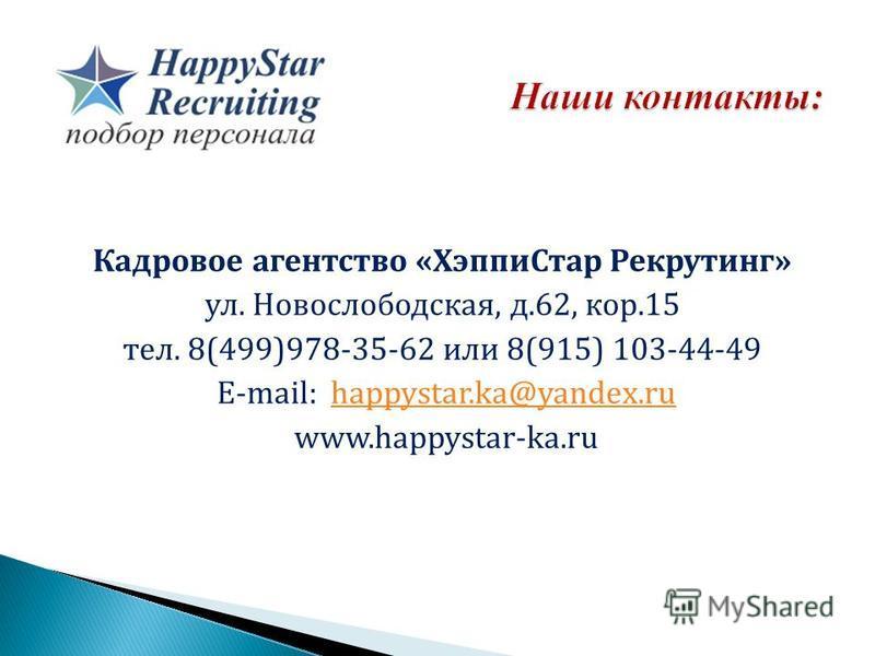 Кадровое агентство «Хэппи Стар Рекрутинг» ул. Новослободская, д.62, кор.15 тел. 8(499)978-35-62 или 8(915) 103-44-49 E-mail: happystar.ka@yandex.ruhappystar.ka@yandex.ru www.happystar-ka.ru