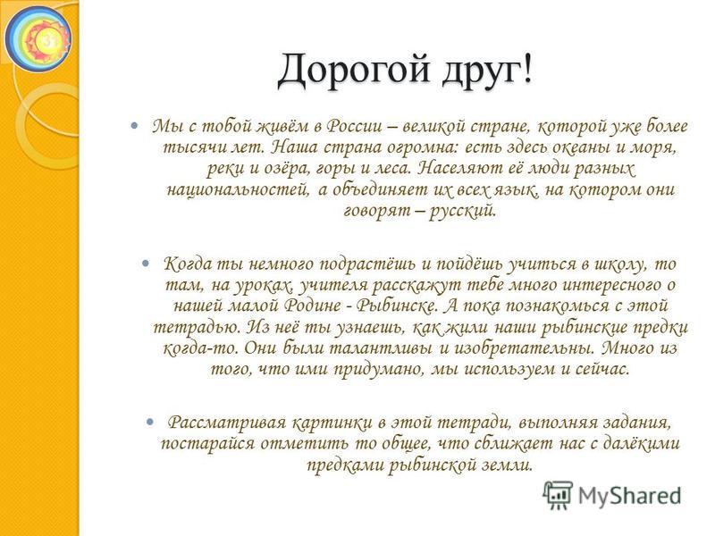 Дорогой друг! Мы с тобой живём в России – великой стране, которой уже более тысячи лет. Наша страна огромна: есть здесь океаны и моря, реки и озёра, горы и леса. Населяют её люди разных национальностей, а объединяет их всех язык, на котором они говор