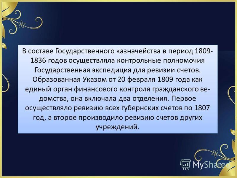 В составе Государственного казначейства в период 1809- 1836 годов осуществляла контрольные полномочия Государственная экспедиция для ревизии счетов. Образованная Указом от 20 февраля 1809 года как единый орган финансового контроля гражданского ве