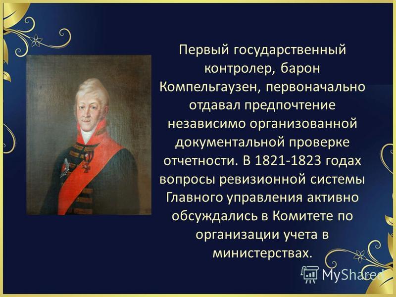 Первый государственный контролер, барон Компельгаузен, первоначально отдавал предпочтение независимо организованной документальной проверке отчетности. В 1821-1823 годах вопросы ревизионной системы Главного управления активно обсуждались в Комитете п