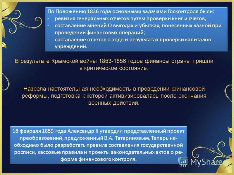 По Положению 1836 года основными задачами Госконтроля были: -ревизия генеральных отчетов путем проверки книг и счетов; -составление мнений О выгодах и убытках, понесенных казной при проведении финансовых операций; -составление отчетов о ходе и резу