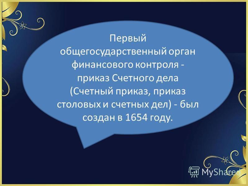 Первый общегосударственный орган финансового контроля - приказ Счетного дела (Счетный приказ, приказ столовых и счетных дел) - был создан в 1654 году.