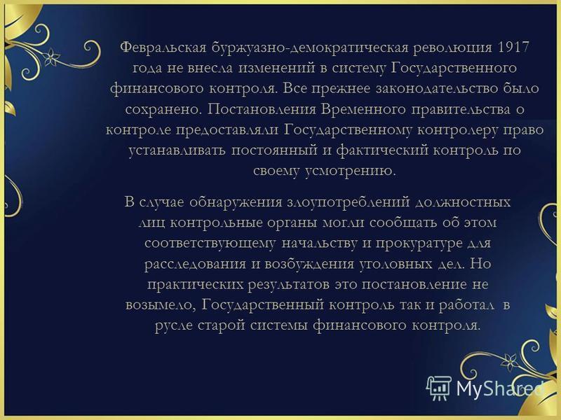 Февральская буржуазно-демократическая революция 1917 года не внесла изменений в систему Государственного финансового контроля. Все прежнее законодательство было сохранено. Постановления Временного правительства о контроле предоставляли Государствен