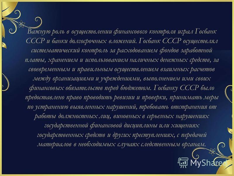 Важную роль в осуществлении финансового контроля играл Госбанк СССР и банки долгосрочных вложений. Госбанк СССР осуществлял систематический контроль за расходованием фондов заработной платы, хранением и использованием наличных денежных средств, за