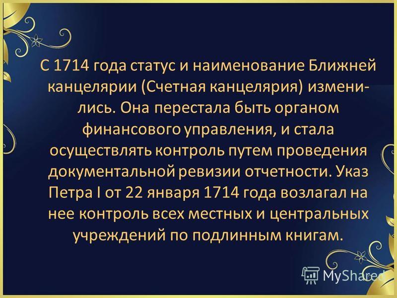 С 1714 года статус и наименование Ближней канцелярии (Счетная канцелярия) измени лись. Она перестала быть органом финансового управления, и стала осуществлять контроль путем проведения документальной ревизии отчетности. Указ Петра I от 22 января 171