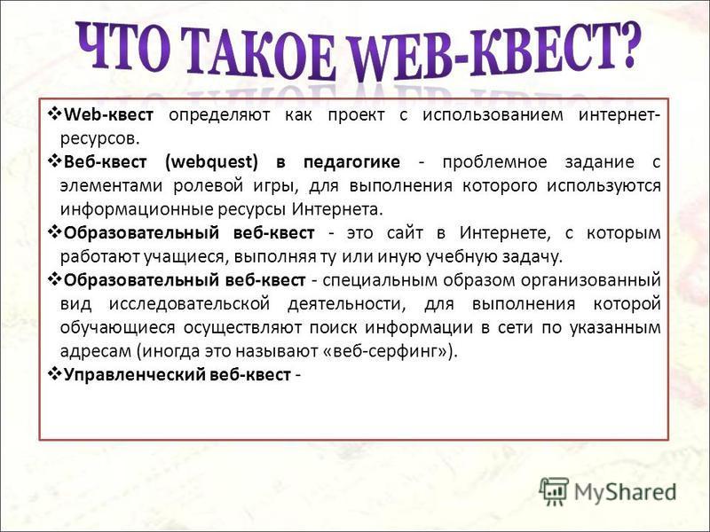 Web-квест определяют как проект с использованием интернет- ресурсов. Веб-квест (webquest) в педагогике - проблемное задание с элементами ролевой игры, для выполнения которого используются информационные ресурсы Интернета. Образовательный веб-квест -