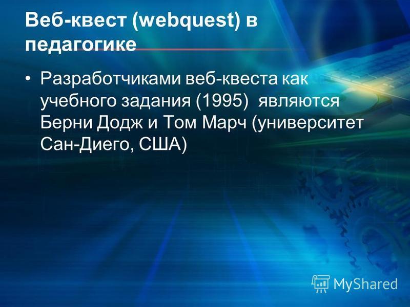 Веб-квест (webquest) в педагогике Разработчиками веб-квеста как учебного задания (1995) являются Берни Додж и Том Марч (университет Сан-Диего, США)