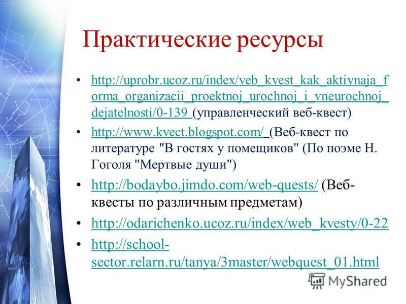 Практические ресурсы http://uprobr.ucoz.ru/index/veb_kvest_kak_aktivnaja_f orma_organizacii_proektnoj_urochnoj_i_vneurochnoj_ dejatelnosti/0-139 (управленческий веб-квест)http://uprobr.ucoz.ru/index/veb_kvest_kak_aktivnaja_f orma_organizacii_proektno